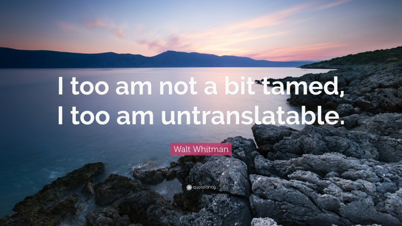 """Walt Whitman Quote: """"I too am not a bit tamed, I too am untranslatable."""""""