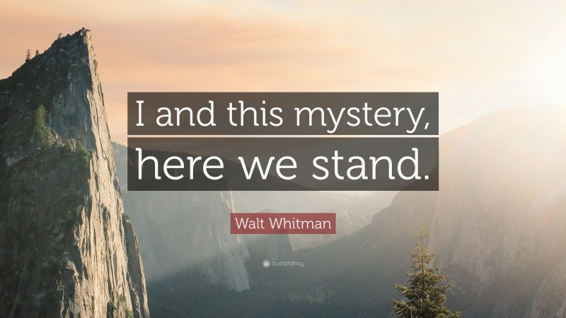 """Walt Whitman Quote: """"I and this mystery, here we stand."""""""