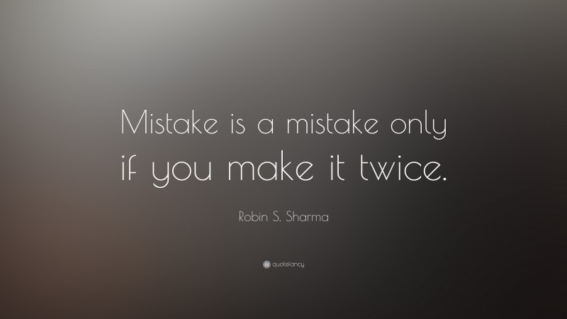 """Robin S. Sharma Quote: """"Mistake is a mistake only if you make it twice."""""""