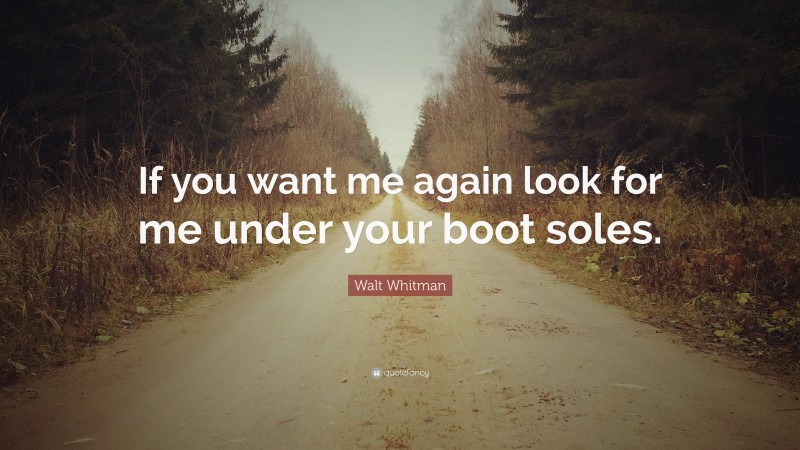 """Walt Whitman Quote: """"If you want me again look for me under your boot soles."""""""