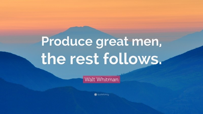 """Walt Whitman Quote: """"Produce great men, the rest follows."""""""