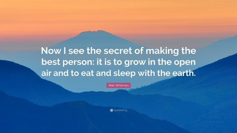 """Walt Whitman Quote: """"Now I see the secret of making the best person: it is to grow in the open air and to eat and sleep with the earth."""""""