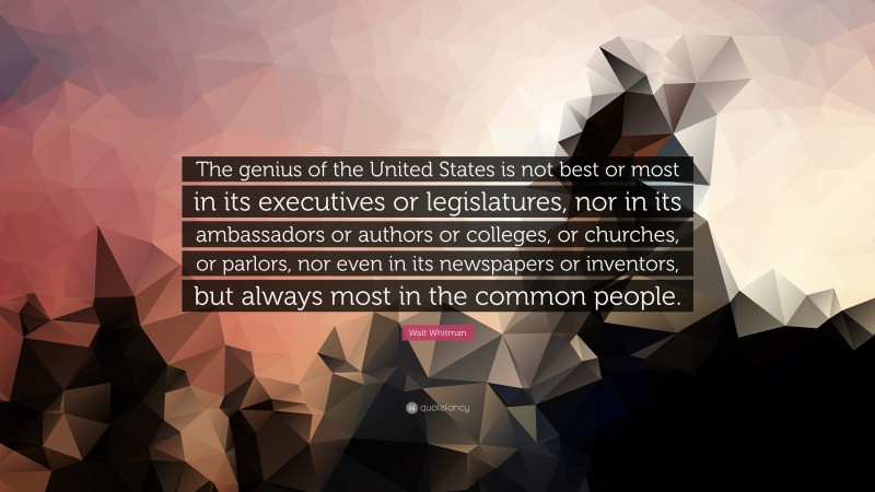 "Walt Whitman Quote: ""The genius of the United States is not best or most in its executives or legislatures, nor in its ambassadors or authors or colleges, or churches, or parlors, nor even in its newspapers or inventors, but always most in the common people."""