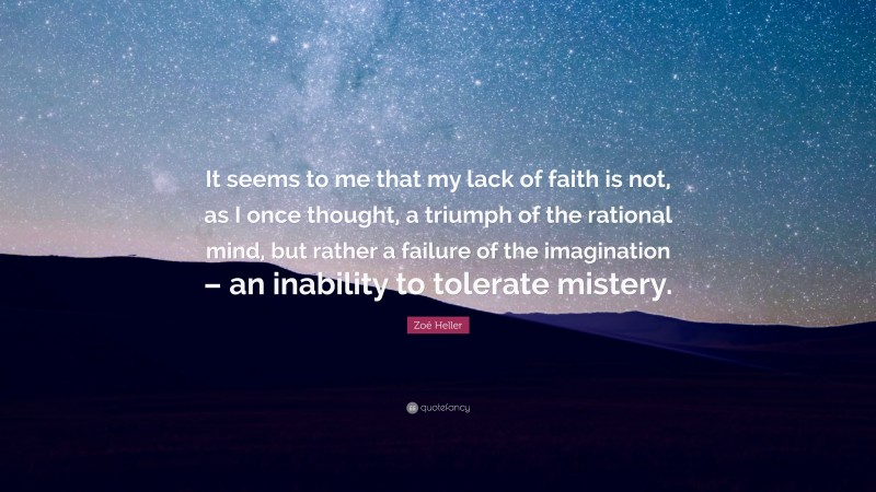 """Zoë Heller Quote: """"It seems to me that my lack of faith is not, as I once thought, a triumph of the rational mind, but rather a failure of the imagination – an inability to tolerate mistery."""""""