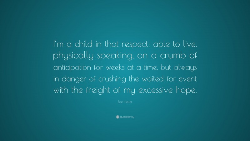 """Zoë Heller Quote: """"I'm a child in that respect: able to live, physically speaking, on a crumb of anticipation for weeks at a time, but always in danger of crushing the waited-for event with the freight of my excessive hope."""""""