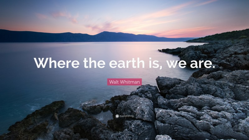 """Walt Whitman Quote: """"Where the earth is, we are."""""""