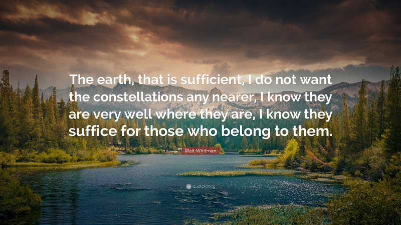 """Walt Whitman Quote: """"The earth, that is sufficient, I do not want the constellations any nearer, I know they are very well where they are, I know they suffice for those who belong to them."""""""