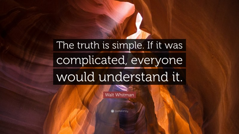 """Walt Whitman Quote: """"The truth is simple. If it was complicated, everyone would understand it."""""""