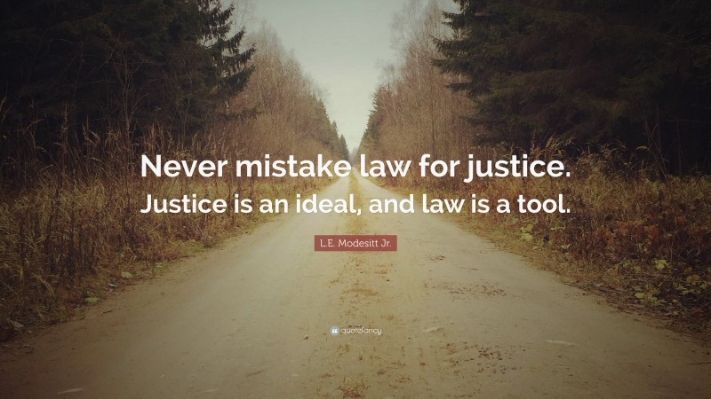 """Justice Quotes: """"Never mistake law for justice. Justice is an ideal, and law is a tool."""" — L.E. Modesitt Jr."""
