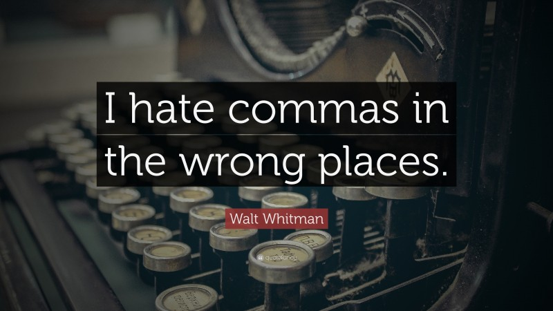 """Walt Whitman Quote: """"I hate commas in the wrong places."""""""