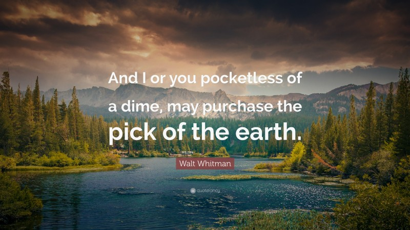 """Walt Whitman Quote: """"And I or you pocketless of a dime, may purchase the pick of the earth."""""""
