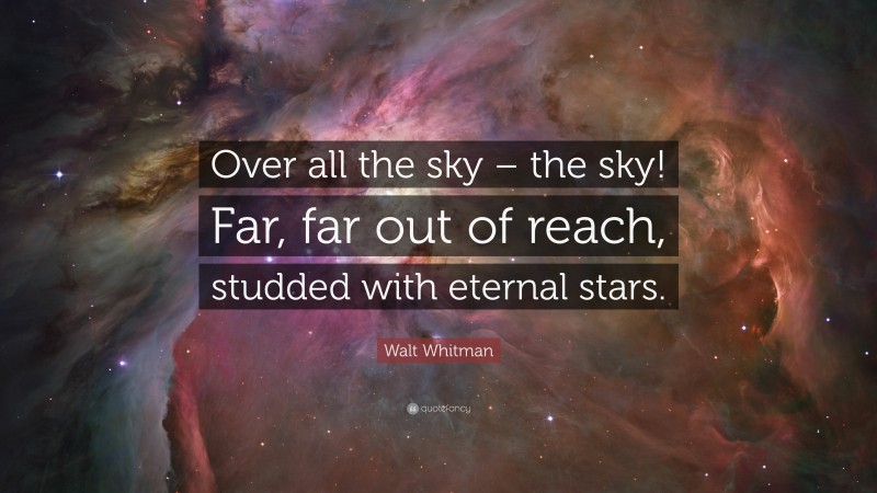 """Walt Whitman Quote: """"Over all the sky – the sky! Far, far out of reach, studded with eternal stars."""""""