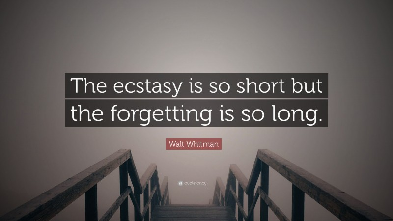 """Walt Whitman Quote: """"The ecstasy is so short but the forgetting is so long."""""""
