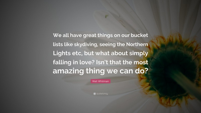 """Walt Whitman Quote: """"We all have great things on our bucket lists like skydiving, seeing the Northern Lights etc, but what about simply falling in love? Isn't that the most amazing thing we can do?"""""""