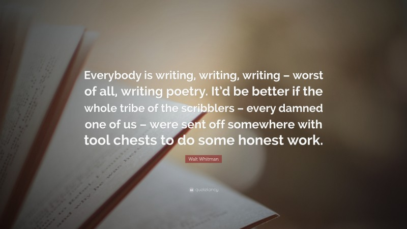 """Walt Whitman Quote: """"Everybody is writing, writing, writing – worst of all, writing poetry. It'd be better if the whole tribe of the scribblers – every damned one of us – were sent off somewhere with tool chests to do some honest work."""""""
