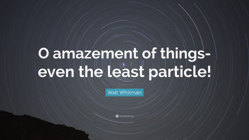"""Walt Whitman Quote: """"O amazement of things-even the least particle!"""""""