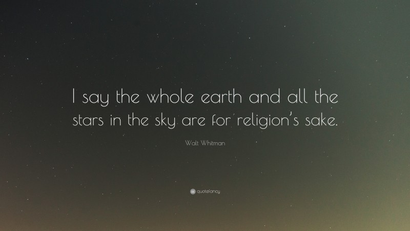 """Walt Whitman Quote: """"I say the whole earth and all the stars in the sky are for religion's sake."""""""