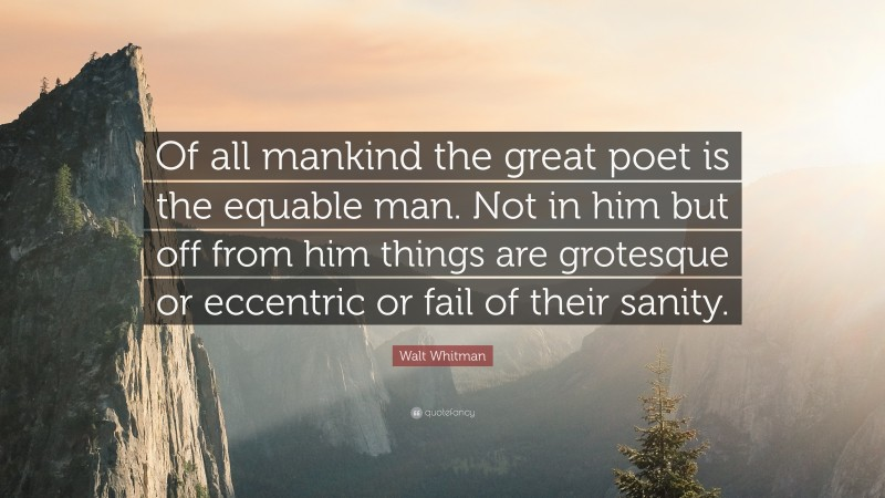 """Walt Whitman Quote: """"Of all mankind the great poet is the equable man. Not in him but off from him things are grotesque or eccentric or fail of their sanity."""""""