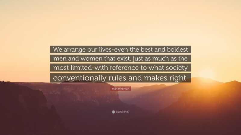"""Walt Whitman Quote: """"We arrange our lives-even the best and boldest men and women that exist, just as much as the most limited-with reference to what society conventionally rules and makes right."""""""
