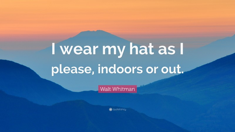 """Walt Whitman Quote: """"I wear my hat as I please, indoors or out."""""""