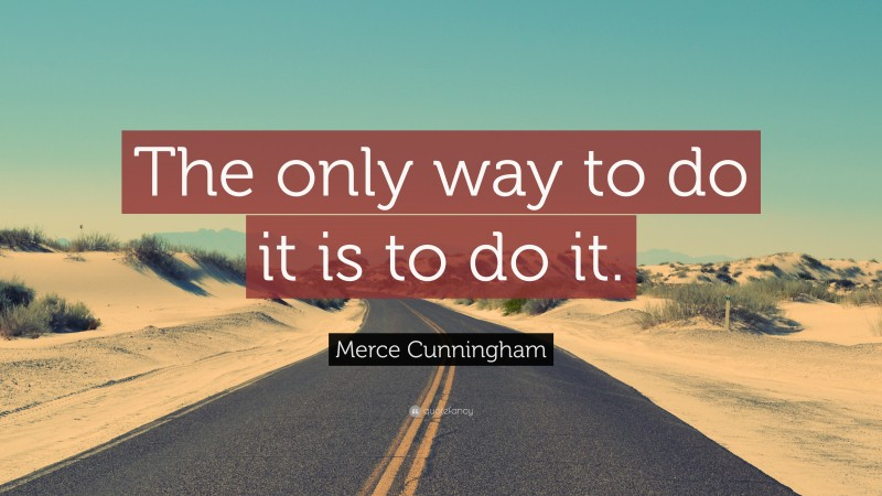 """Merce Cunningham Quote: """"The only way to do it is to do it."""""""
