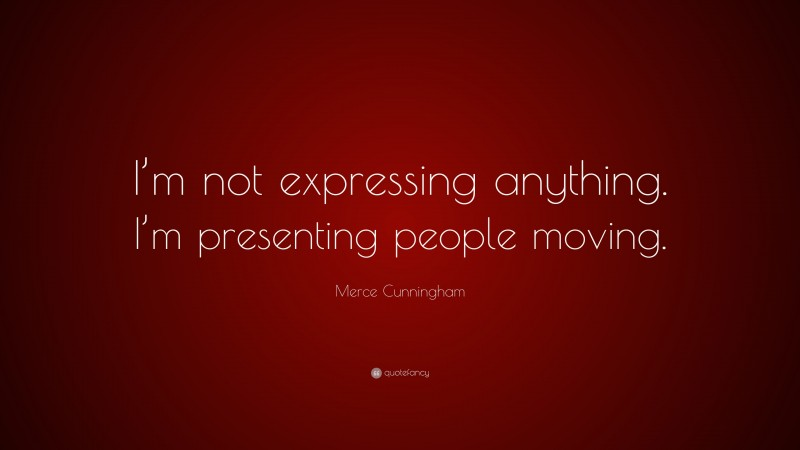 """Merce Cunningham Quote: """"I'm not expressing anything. I'm presenting people moving."""""""