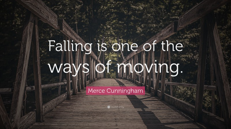 """Merce Cunningham Quote: """"Falling is one of the ways of moving."""""""