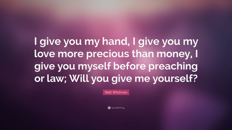 """Walt Whitman Quote: """"I give you my hand, I give you my love more precious than money, I give you myself before preaching or law; Will you give me yourself?"""""""