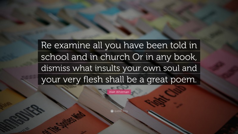 """Walt Whitman Quote: """"Re examine all you have been told in school and in church Or in any book, dismiss what insults your own soul and your very flesh shall be a great poem."""""""