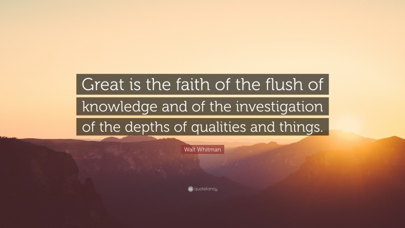 """Walt Whitman Quote: """"Great is the faith of the flush of knowledge and of the investigation of the depths of qualities and things."""""""