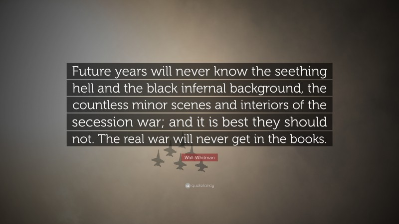 """Walt Whitman Quote: """"Future years will never know the seething hell and the black infernal background, the countless minor scenes and interiors of the secession war; and it is best they should not. The real war will never get in the books."""""""