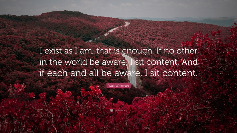 "Walt Whitman Quote: ""I exist as I am, that is enough, If no other in the world be aware, I sit content, And if each and all be aware, I sit content."""