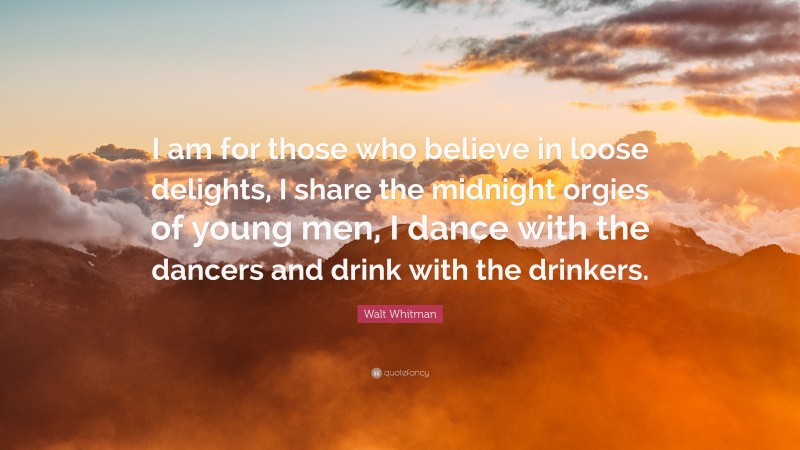 """Walt Whitman Quote: """"I am for those who believe in loose delights, I share the midnight orgies of young men, I dance with the dancers and drink with the drinkers."""""""