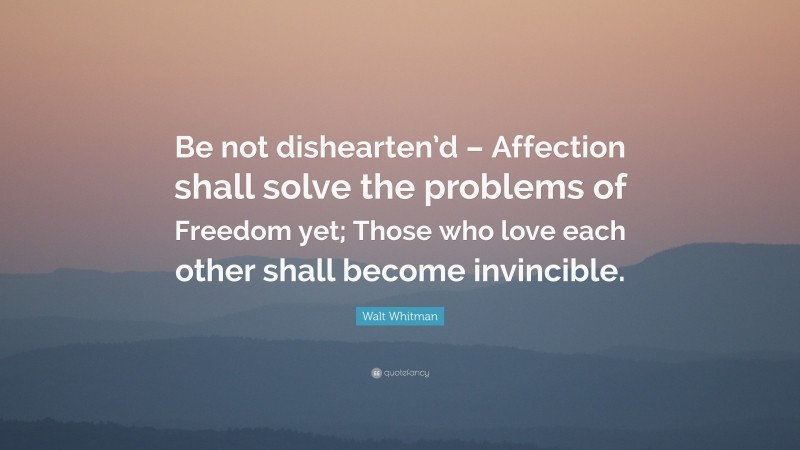"""Walt Whitman Quote: """"Be not dishearten'd – Affection shall solve the problems of Freedom yet; Those who love each other shall become invincible."""""""