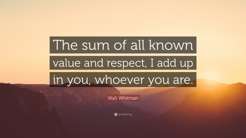 """Walt Whitman Quote: """"The sum of all known value and respect, I add up in you, whoever you are."""""""