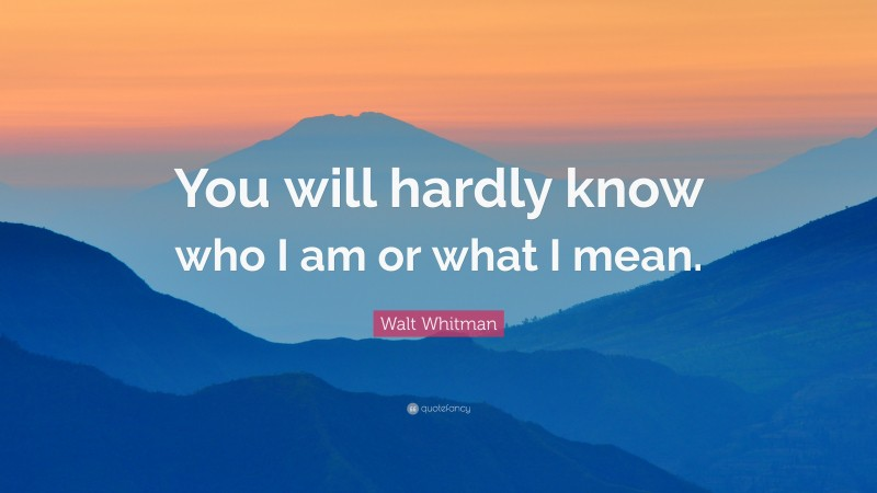 """Walt Whitman Quote: """"You will hardly know who I am or what I mean."""""""
