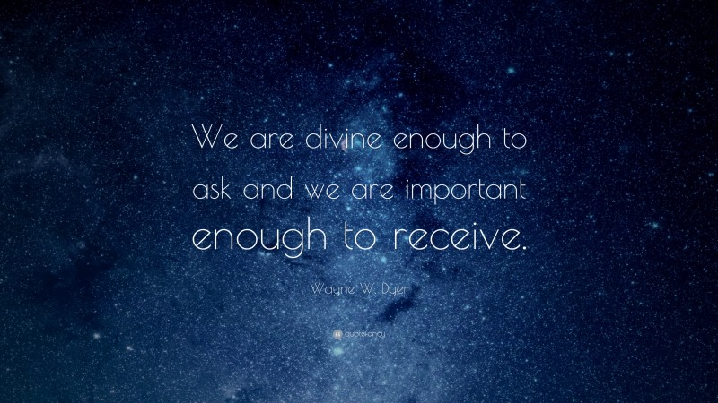 """Wayne W. Dyer Quote: """"We are divine enough to ask and we are important enough to receive."""""""