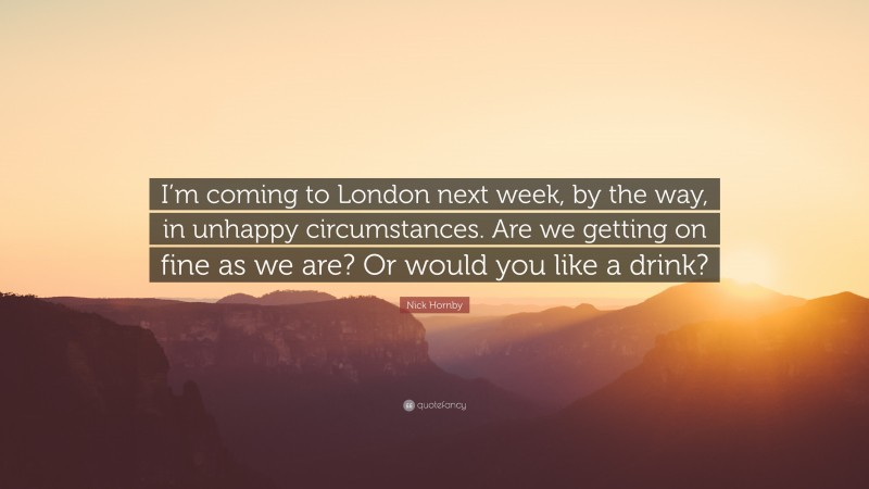 """Nick Hornby Quote: """"I'm coming to London next week, by the way, in unhappy circumstances. Are we getting on fine as we are? Or would you like a drink?"""""""