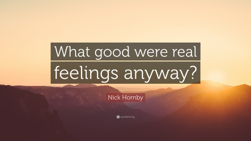 """Nick Hornby Quote: """"What good were real feelings anyway?"""""""