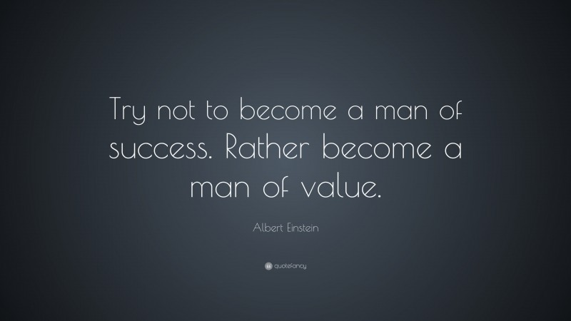 """Albert Einstein Quote: """"Try not to become a man of success. Rather become a man of value."""""""
