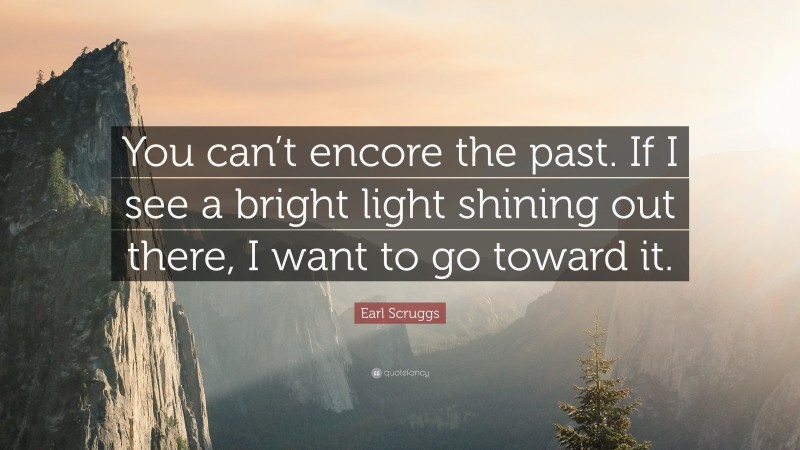 """Earl Scruggs Quote: """"You can't encore the past. If I see a bright light shining out there, I want to go toward it."""""""