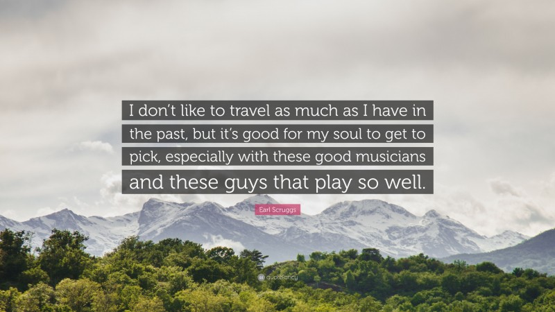 """Earl Scruggs Quote: """"I don't like to travel as much as I have in the past, but it's good for my soul to get to pick, especially with these good musicians and these guys that play so well."""""""