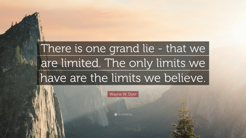 """Wayne W. Dyer Quote: """"There is one grand lie -  that we are limited.  The only limits we have  are the limits we believe."""""""