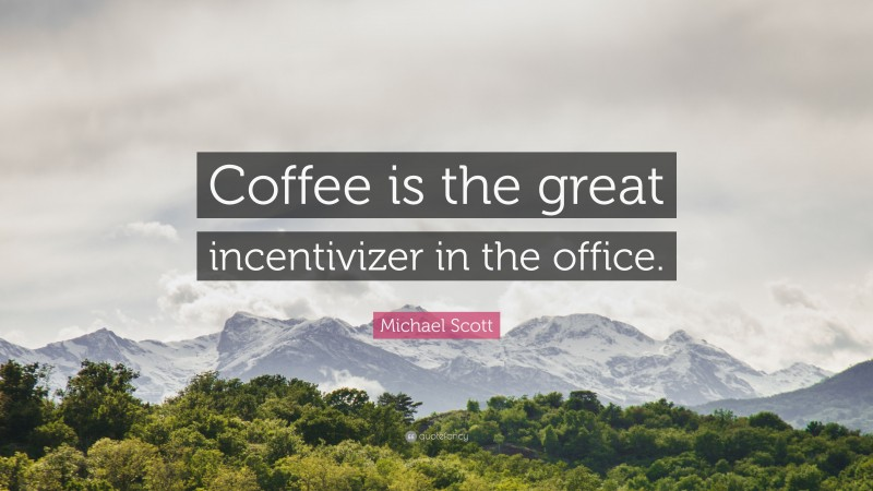 """Michael Scott Quote: """"Coffee is the great incentivizer in the office."""""""