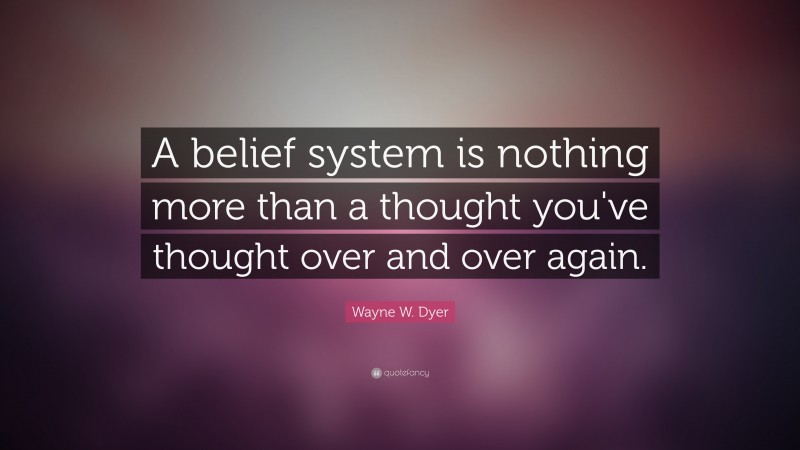 """Wayne W. Dyer Quote: """"A belief system is nothing more than a thought you've thought over and over again."""""""