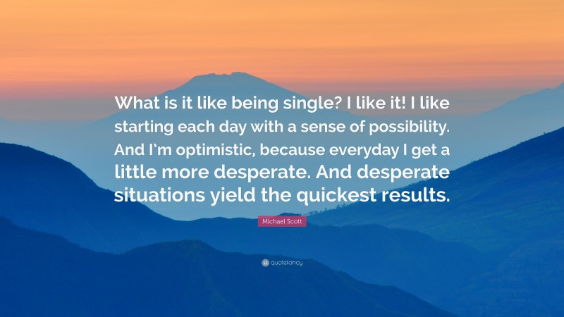 "Michael Scott Quote: ""What is it like being single? I like it! I like starting each day with a sense of possibility. And I'm optimistic, because everyday I get a little more desperate. And desperate situations yield the quickest results."""