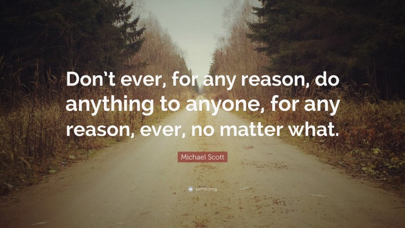 """Michael Scott Quote: """"Don't ever, for any reason, do anything to anyone, for any reason, ever, no matter what."""""""