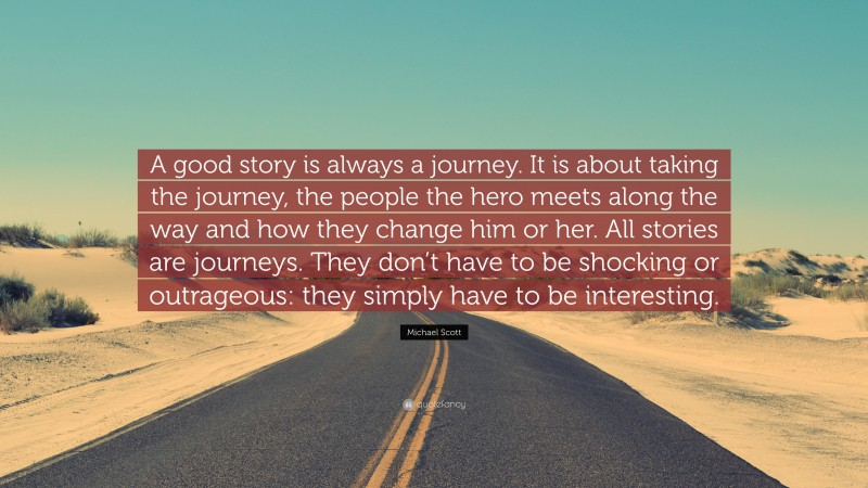 "Michael Scott Quote: ""A good story is always a journey. It is about taking the journey, the people the hero meets along the way and how they change him or her. All stories are journeys. They don't have to be shocking or outrageous: they simply have to be interesting."""