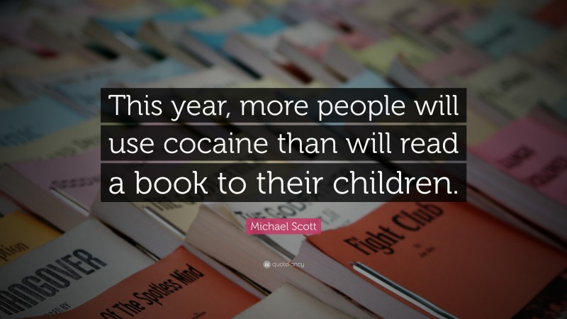 """Michael Scott Quote: """"This year, more people will use cocaine than will read a book to their children."""""""