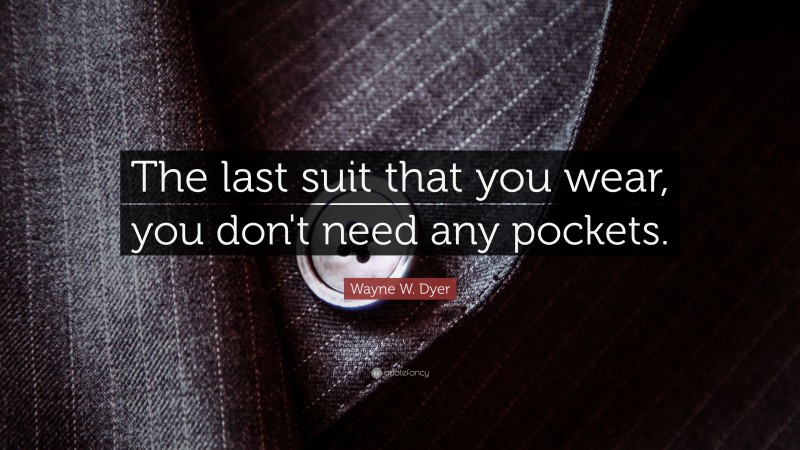"""Wayne W. Dyer Quote: """"The last suit that you wear, you don't need any pockets."""""""